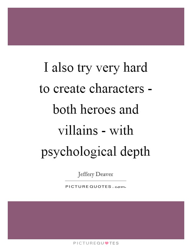 I also try very hard to create characters - both heroes and villains - with psychological depth Picture Quote #1