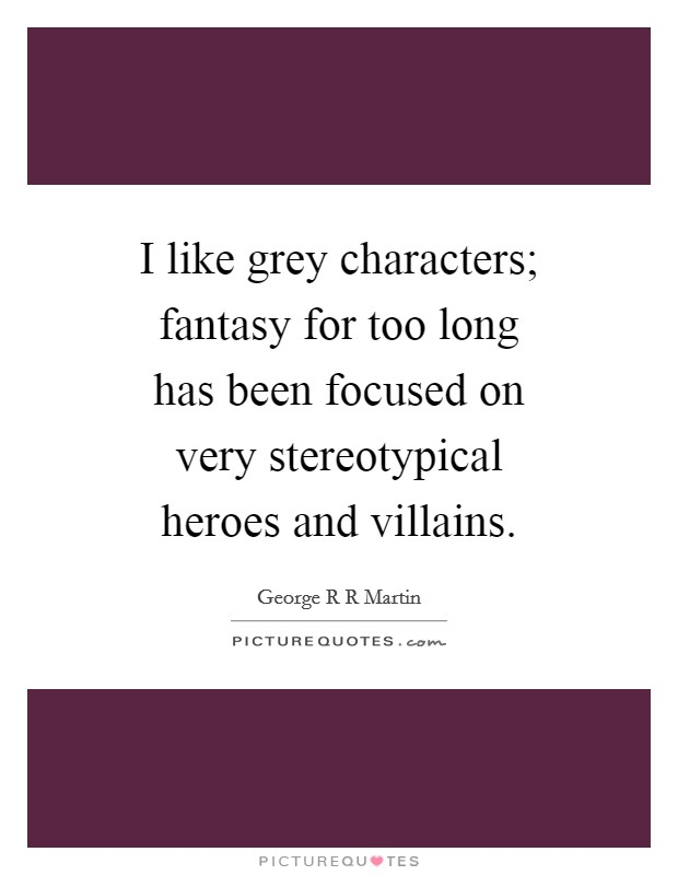 I like grey characters; fantasy for too long has been focused on very stereotypical heroes and villains Picture Quote #1