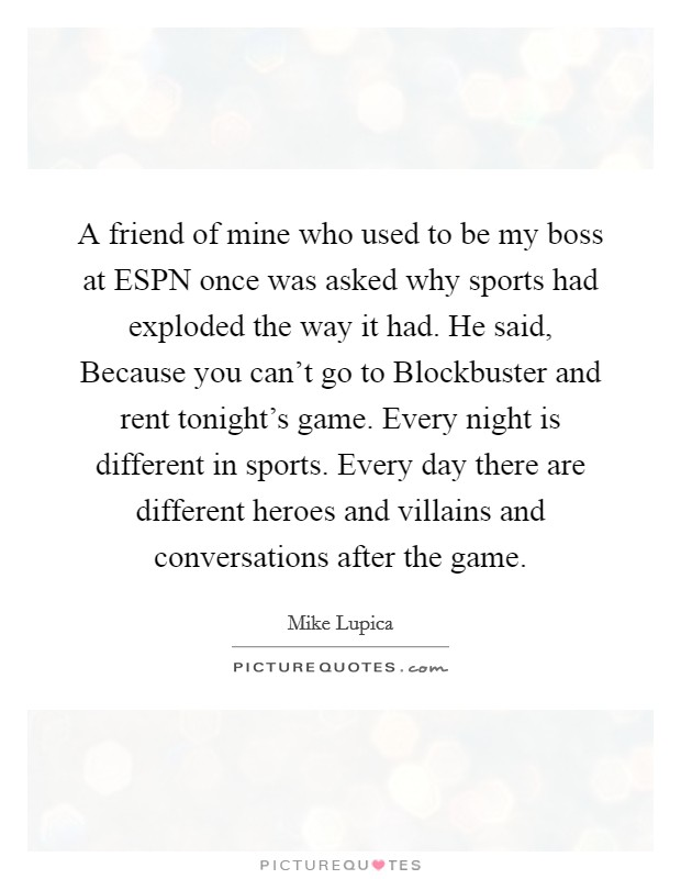 A friend of mine who used to be my boss at ESPN once was asked why sports had exploded the way it had. He said, Because you can't go to Blockbuster and rent tonight's game. Every night is different in sports. Every day there are different heroes and villains and conversations after the game Picture Quote #1