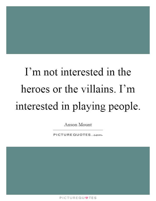 I'm not interested in the heroes or the villains. I'm interested in playing people Picture Quote #1