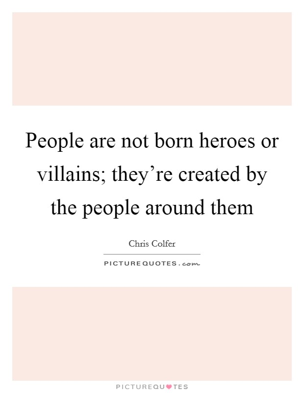 People are not born heroes or villains; they're created by the people around them Picture Quote #1