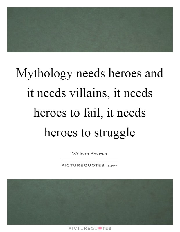 Mythology needs heroes and it needs villains, it needs heroes to fail, it needs heroes to struggle Picture Quote #1