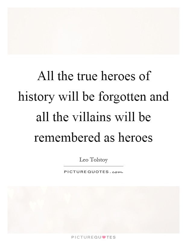 All the true heroes of history will be forgotten and all the villains will be remembered as heroes Picture Quote #1