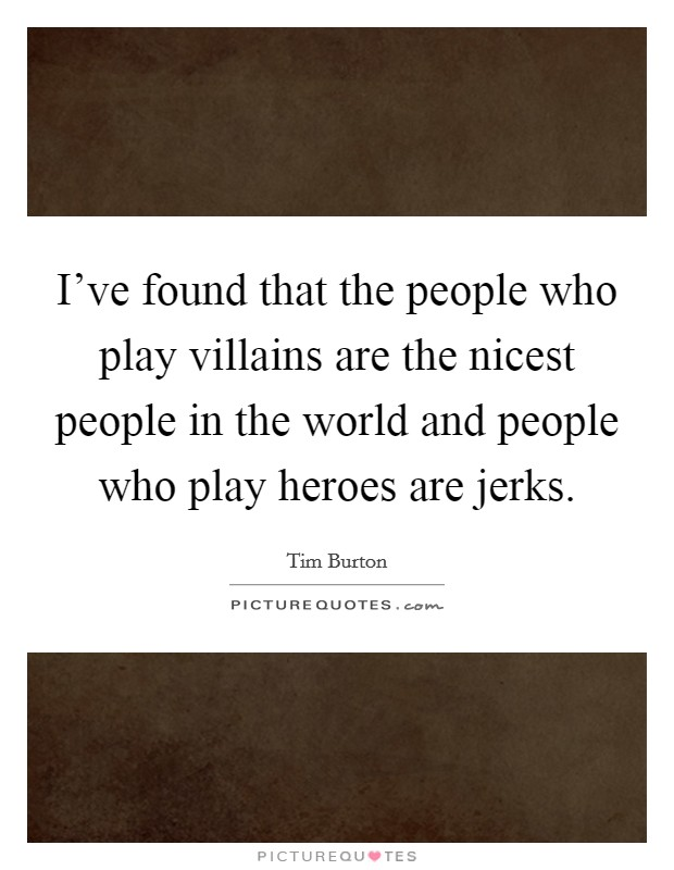 I've found that the people who play villains are the nicest people in the world and people who play heroes are jerks Picture Quote #1