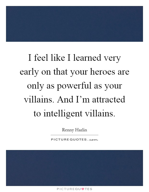 I feel like I learned very early on that your heroes are only as powerful as your villains. And I'm attracted to intelligent villains. Picture Quote #1