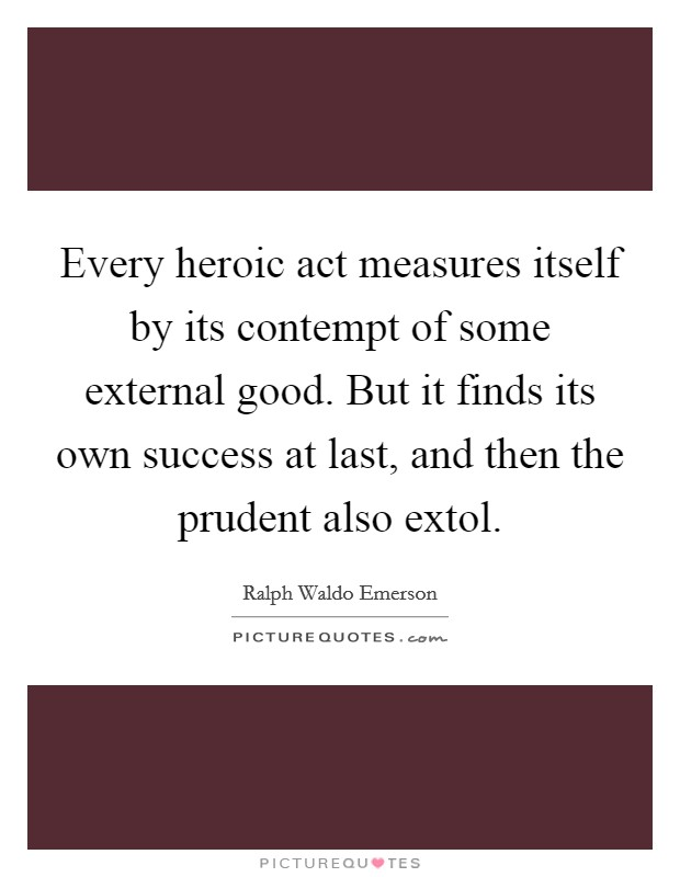 Every heroic act measures itself by its contempt of some external good. But it finds its own success at last, and then the prudent also extol Picture Quote #1