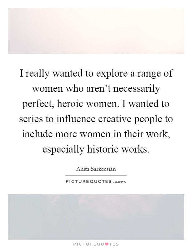 I really wanted to explore a range of women who aren't necessarily perfect, heroic women. I wanted to series to influence creative people to include more women in their work, especially historic works Picture Quote #1