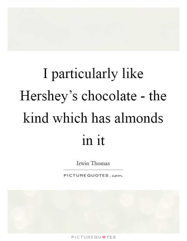 I particularly like Hershey's chocolate - the kind which has almonds in it Picture Quote #1