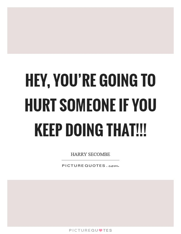 Hey, you're going to hurt someone if you keep doing that!!! Picture Quote #1