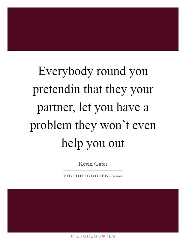 Everybody round you pretendin that they your partner, let you have a problem they won't even help you out Picture Quote #1
