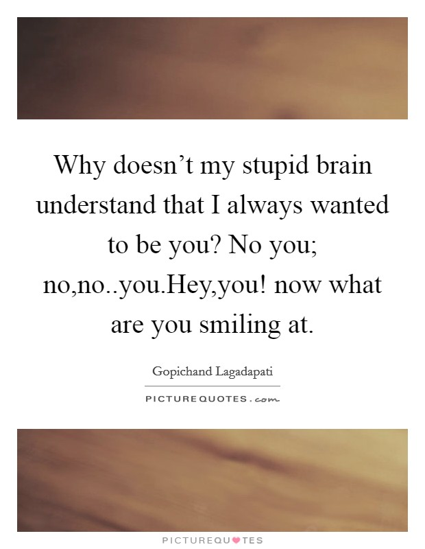 Why doesn't my stupid brain understand that I always wanted to be you? No you; no,no..you.Hey,you! now what are you smiling at Picture Quote #1