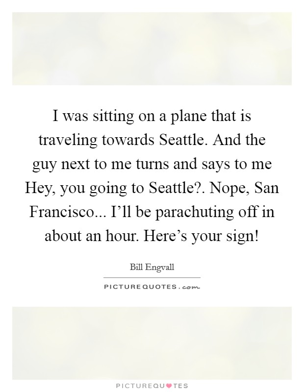 I was sitting on a plane that is traveling towards Seattle. And the guy next to me turns and says to me Hey, you going to Seattle?. Nope, San Francisco... I'll be parachuting off in about an hour. Here's your sign! Picture Quote #1