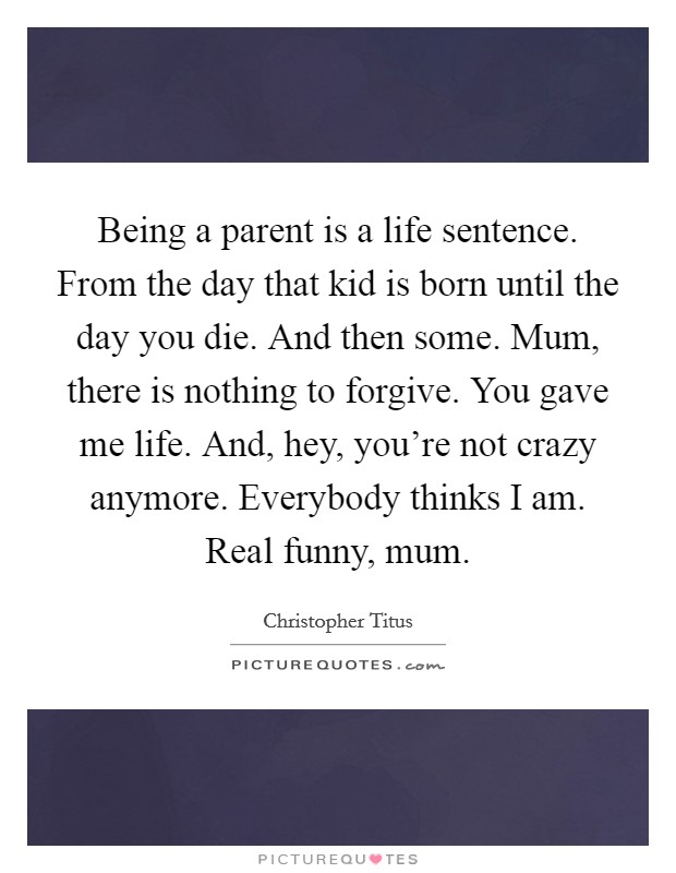 Being a parent is a life sentence. From the day that kid is born until the day you die. And then some. Mum, there is nothing to forgive. You gave me life. And, hey, you're not crazy anymore. Everybody thinks I am. Real funny, mum Picture Quote #1