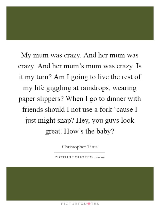 My mum was crazy. And her mum was crazy. And her mum's mum was crazy. Is it my turn? Am I going to live the rest of my life giggling at raindrops, wearing paper slippers? When I go to dinner with friends should I not use a fork 'cause I just might snap? Hey, you guys look great. How's the baby? Picture Quote #1