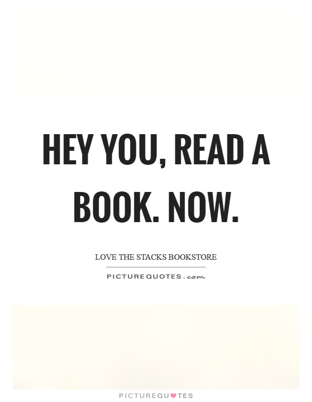 Hey you, read a book. Now. Picture Quote #1