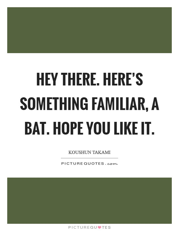 Hey there. Here's something familiar, a bat. Hope you like it Picture Quote #1