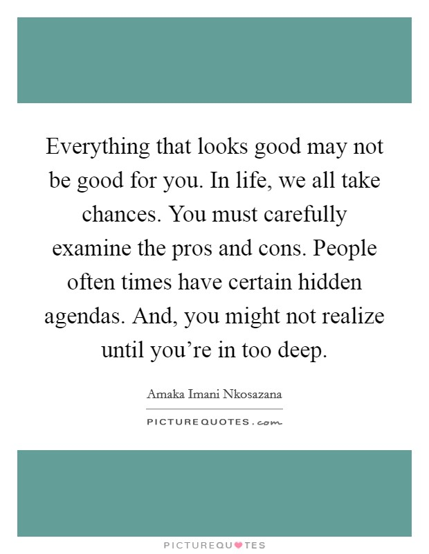Everything that looks good may not be good for you. In life, we all take chances. You must carefully examine the pros and cons. People often times have certain hidden agendas. And, you might not realize until you're in too deep Picture Quote #1