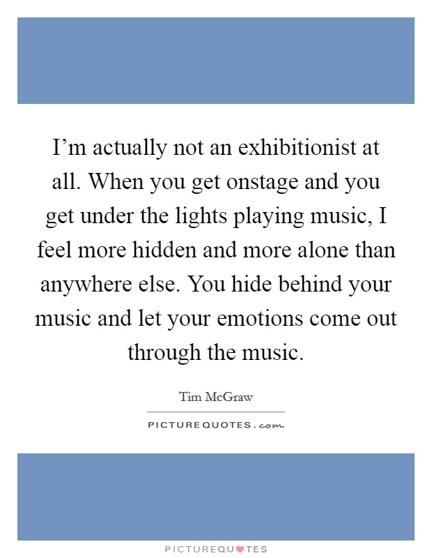 I'm actually not an exhibitionist at all. When you get onstage and you get under the lights playing music, I feel more hidden and more alone than anywhere else. You hide behind your music and let your emotions come out through the music Picture Quote #1