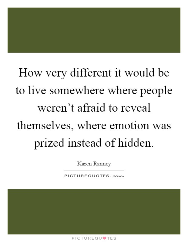 How very different it would be to live somewhere where people weren't afraid to reveal themselves, where emotion was prized instead of hidden Picture Quote #1