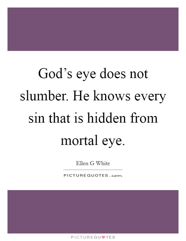 God's eye does not slumber. He knows every sin that is hidden from mortal eye Picture Quote #1