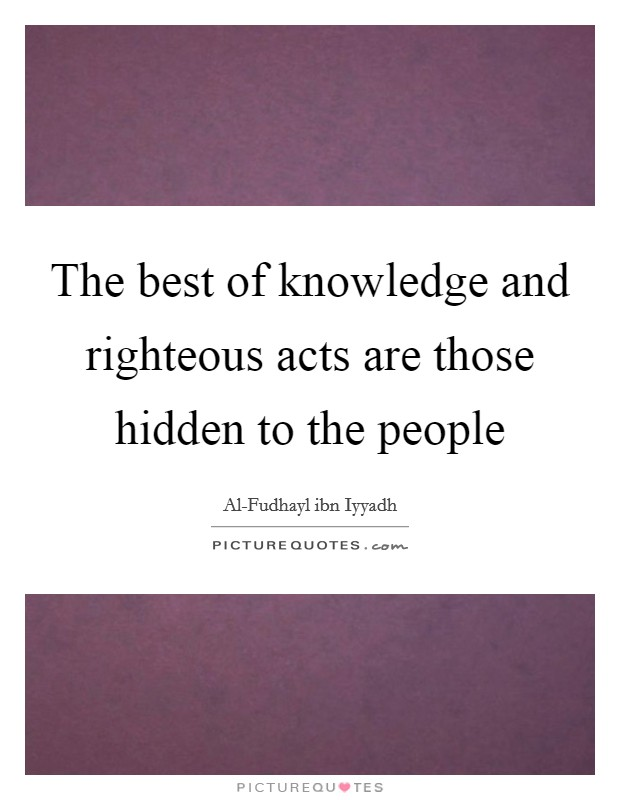 The best of knowledge and righteous acts are those hidden to the people Picture Quote #1
