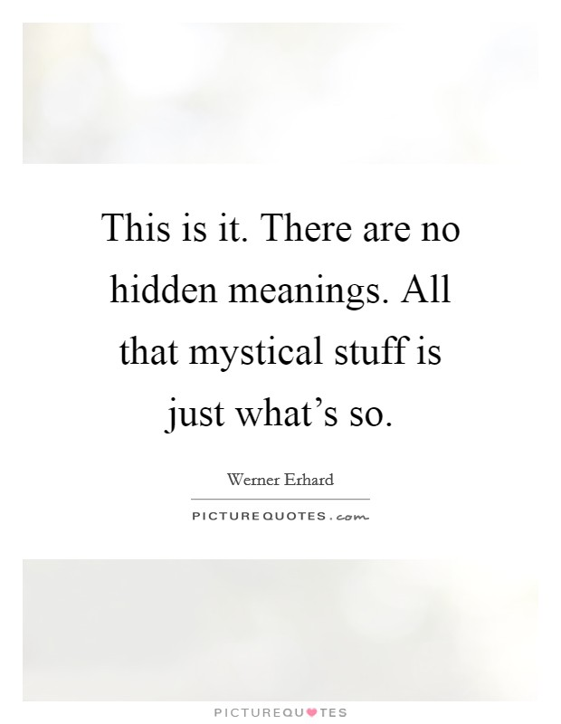 This is it. There are no hidden meanings. All that mystical stuff is just what's so Picture Quote #1