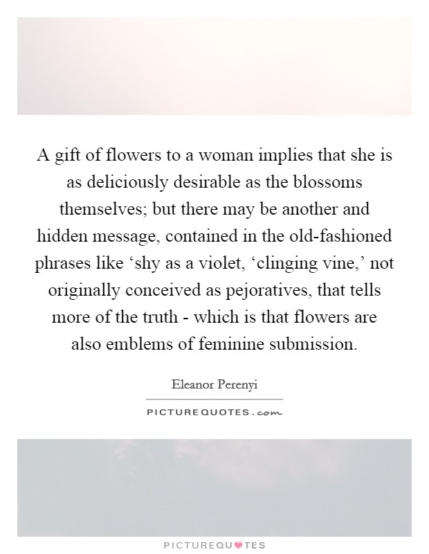 A gift of flowers to a woman implies that she is as deliciously desirable as the blossoms themselves; but there may be another and hidden message, contained in the old-fashioned phrases like 'shy as a violet, 'clinging vine,' not originally conceived as pejoratives, that tells more of the truth - which is that flowers are also emblems of feminine submission. Picture Quote #1