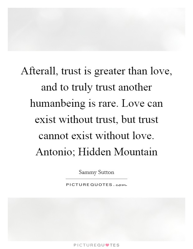 Afterall, trust is greater than love, and to truly trust another humanbeing is rare. Love can exist without trust, but trust cannot exist without love. Antonio; Hidden Mountain Picture Quote #1