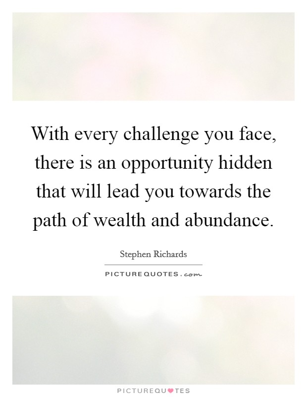 With every challenge you face, there is an opportunity hidden that will lead you towards the path of wealth and abundance Picture Quote #1