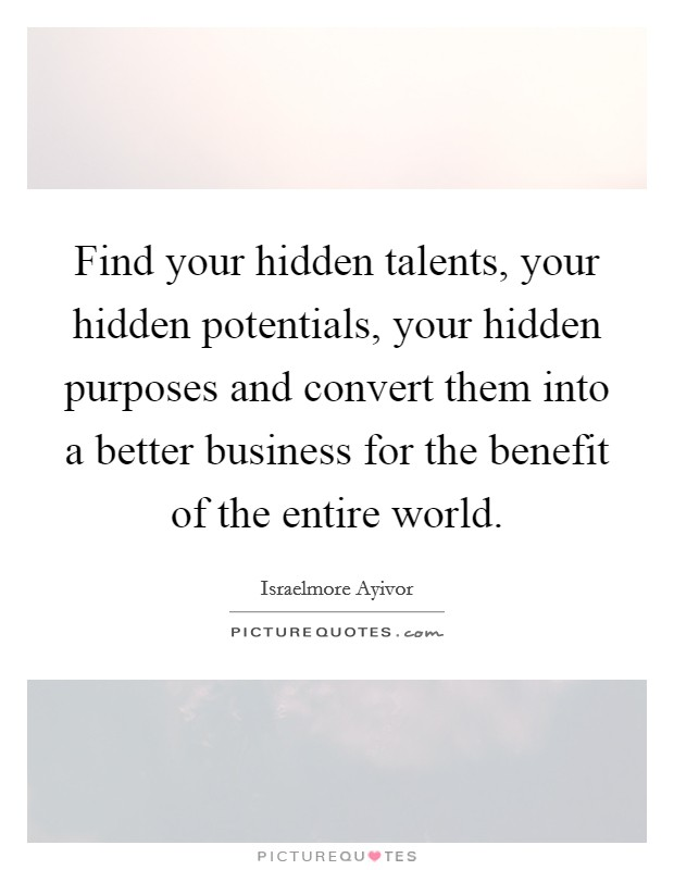 Find your hidden talents, your hidden potentials, your hidden purposes and convert them into a better business for the benefit of the entire world Picture Quote #1