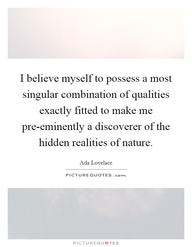 I believe myself to possess a most singular combination of qualities exactly fitted to make me pre-eminently a discoverer of the hidden realities of nature Picture Quote #1