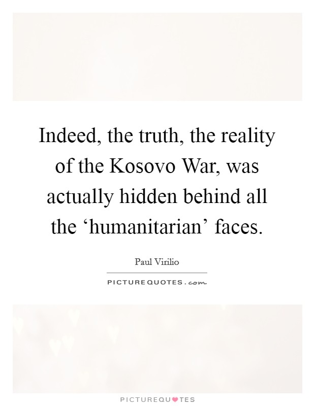 Indeed, the truth, the reality of the Kosovo War, was actually hidden behind all the 'humanitarian' faces Picture Quote #1