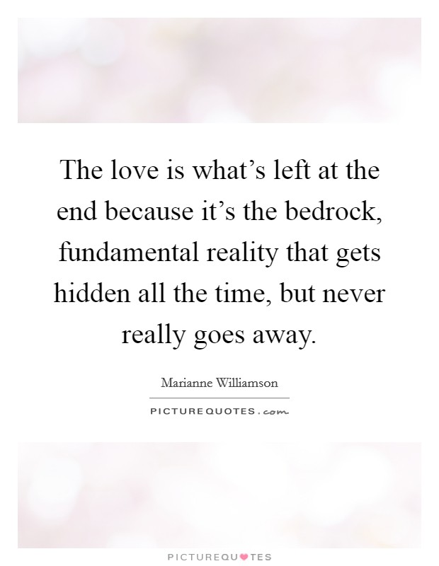 The love is what's left at the end because it's the bedrock, fundamental reality that gets hidden all the time, but never really goes away Picture Quote #1