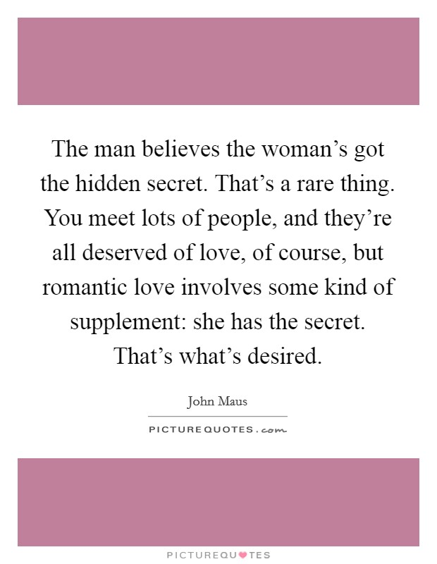 The man believes the woman's got the hidden secret. That's a rare thing. You meet lots of people, and they're all deserved of love, of course, but romantic love involves some kind of supplement: she has the secret. That's what's desired. Picture Quote #1