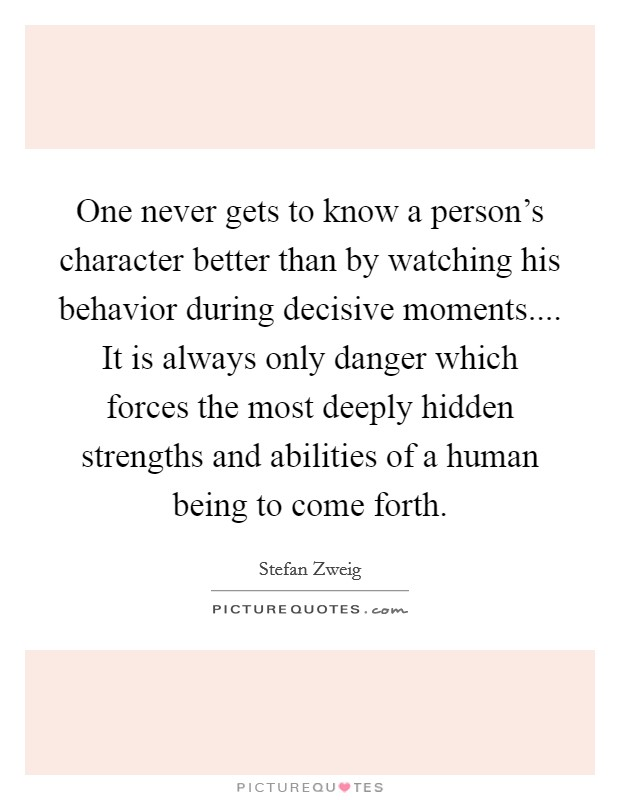 One never gets to know a person's character better than by watching his behavior during decisive moments.... It is always only danger which forces the most deeply hidden strengths and abilities of a human being to come forth Picture Quote #1
