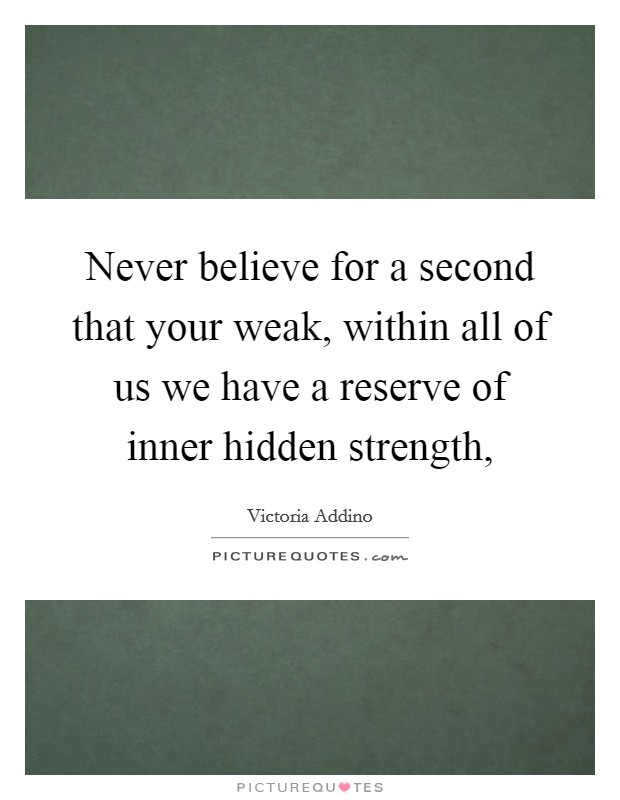 Never believe for a second that your weak, within all of us we have a reserve of inner hidden strength, Picture Quote #1