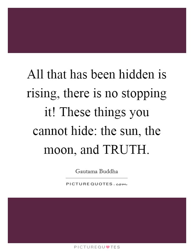 All that has been hidden is rising, there is no stopping it! These things you cannot hide: the sun, the moon, and TRUTH Picture Quote #1