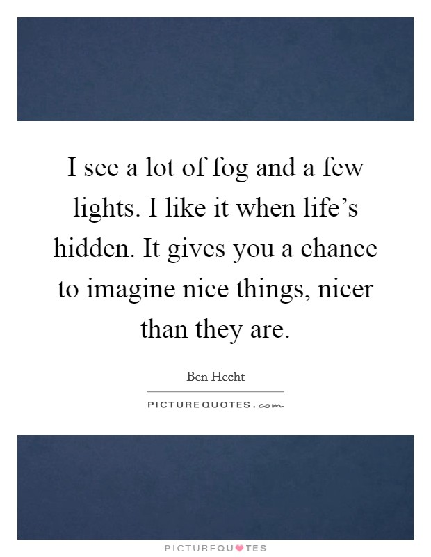 I see a lot of fog and a few lights. I like it when life's hidden. It gives you a chance to imagine nice things, nicer than they are Picture Quote #1