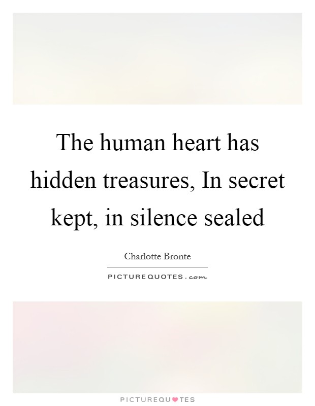 The human heart has hidden treasures, In secret kept, in silence sealed Picture Quote #1