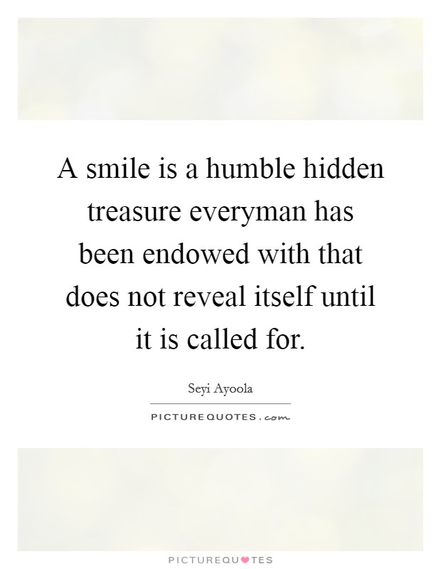 A smile is a humble hidden treasure everyman has been endowed with that does not reveal itself until it is called for Picture Quote #1