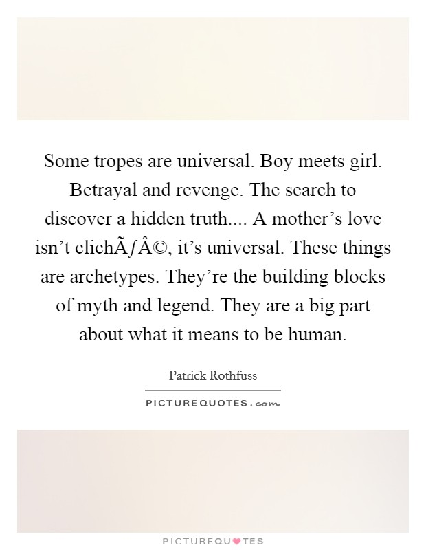 Some tropes are universal. Boy meets girl. Betrayal and revenge. The search to discover a hidden truth.... A mother's love isn't cliché, it's universal. These things are archetypes. They're the building blocks of myth and legend. They are a big part about what it means to be human Picture Quote #1
