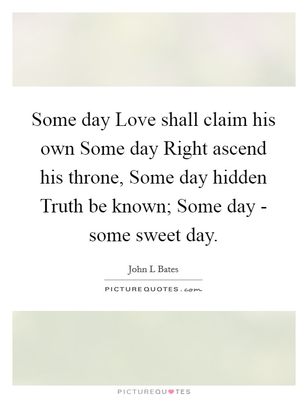 Some day Love shall claim his own Some day Right ascend his throne, Some day hidden Truth be known; Some day - some sweet day Picture Quote #1