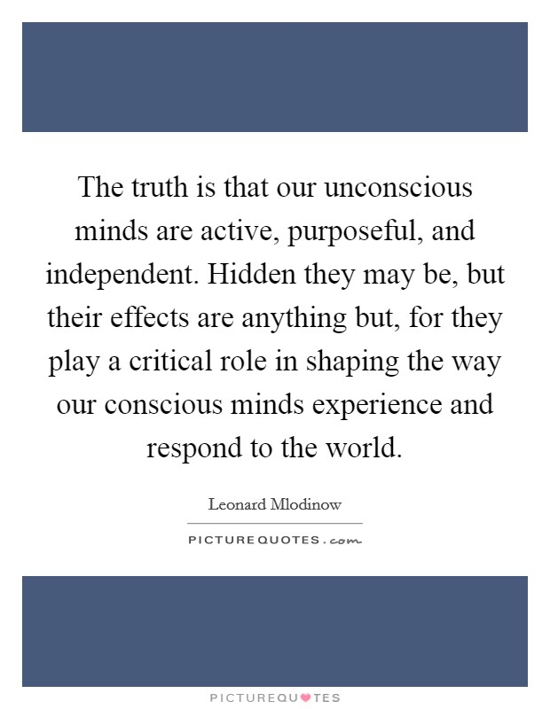 The truth is that our unconscious minds are active, purposeful, and independent. Hidden they may be, but their effects are anything but, for they play a critical role in shaping the way our conscious minds experience and respond to the world Picture Quote #1