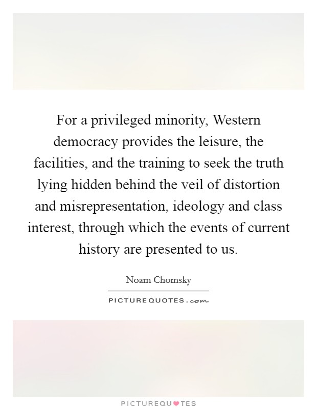 For a privileged minority, Western democracy provides the leisure, the facilities, and the training to seek the truth lying hidden behind the veil of distortion and misrepresentation, ideology and class interest, through which the events of current history are presented to us Picture Quote #1