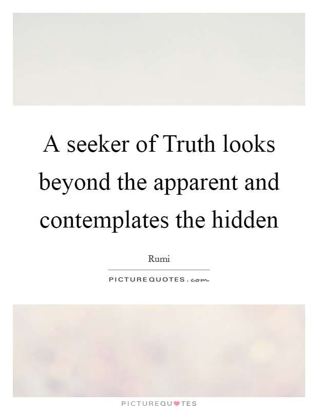 A seeker of Truth looks beyond the apparent and contemplates the hidden Picture Quote #1