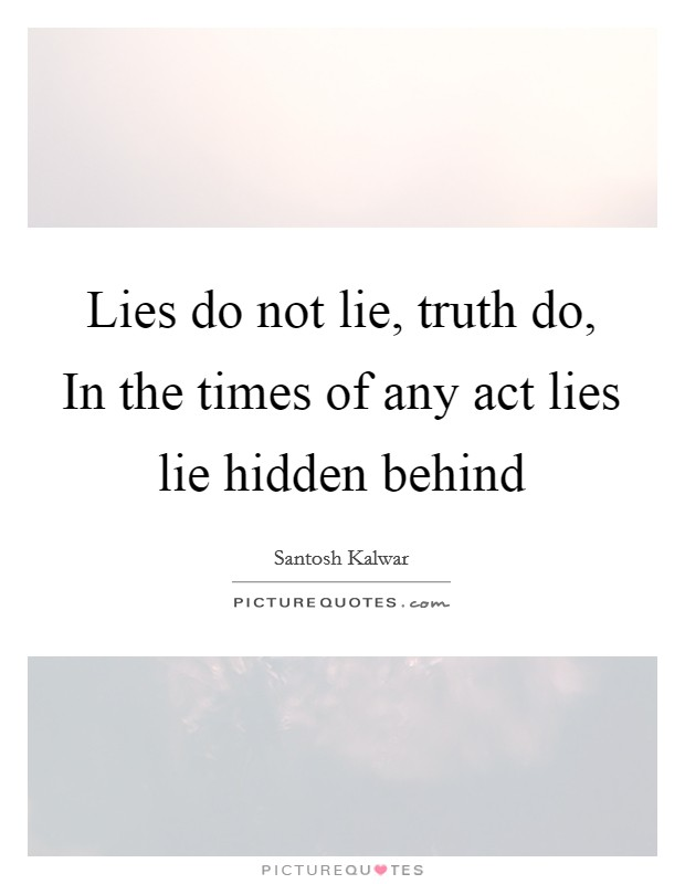 Lies do not lie, truth do, In the times of any act lies lie hidden behind Picture Quote #1