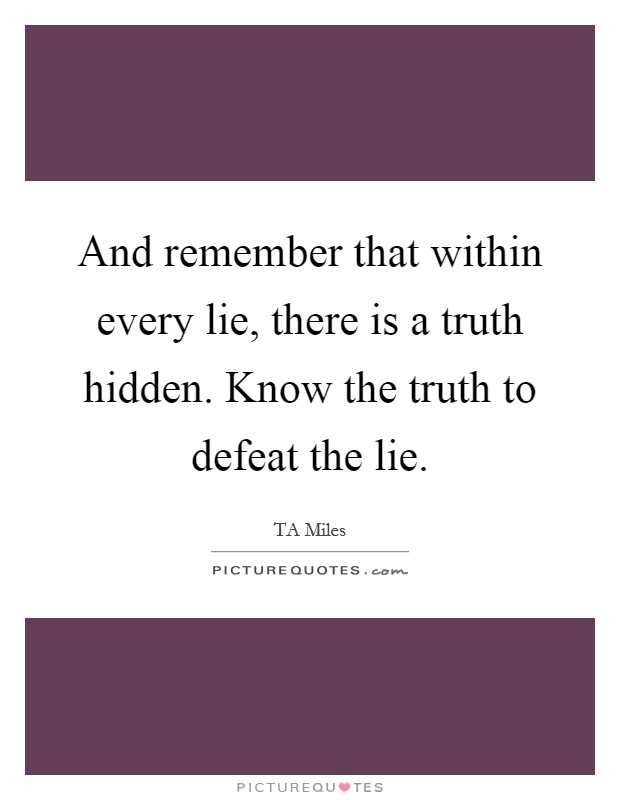 And remember that within every lie, there is a truth hidden. Know the truth to defeat the lie Picture Quote #1