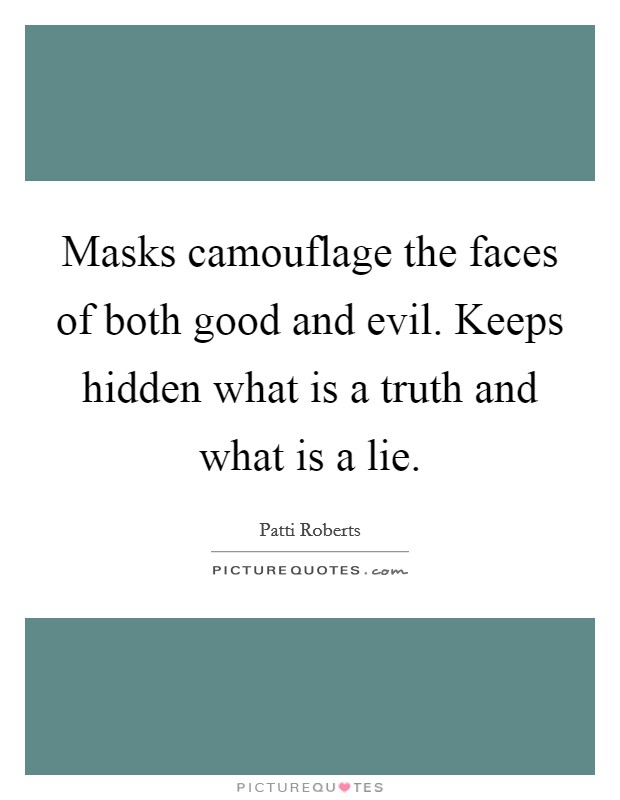Masks camouflage the faces of both good and evil. Keeps hidden what is a truth and what is a lie Picture Quote #1