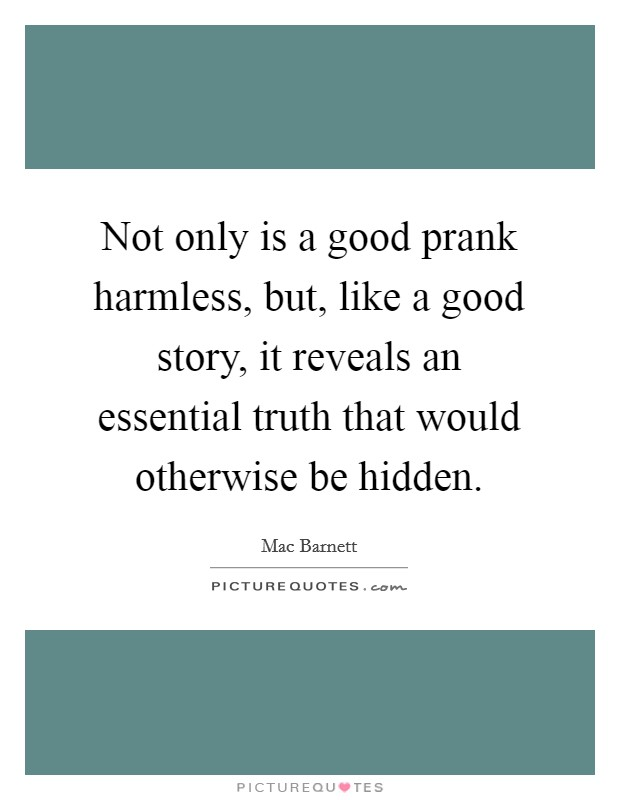 Not only is a good prank harmless, but, like a good story, it reveals an essential truth that would otherwise be hidden Picture Quote #1