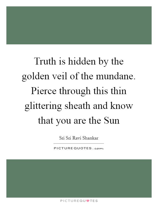 Truth is hidden by the golden veil of the mundane. Pierce through this thin glittering sheath and know that you are the Sun Picture Quote #1